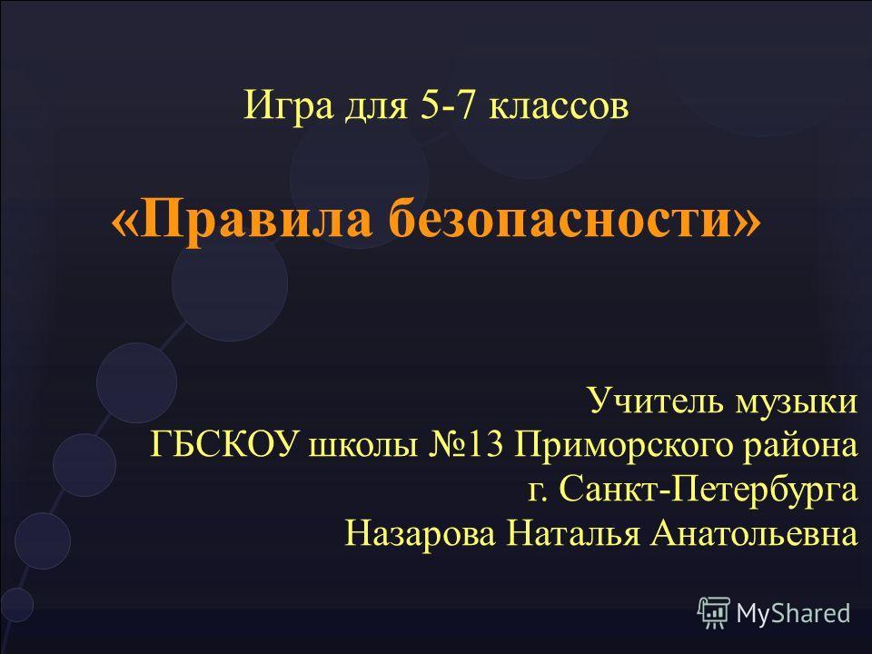 Игра для 5-7 классов «Правила безопасности» Учитель музыки ГБСКОУ школы 13 Приморского района г. Санкт-Петербурга Назарова Наталья Анатольевна