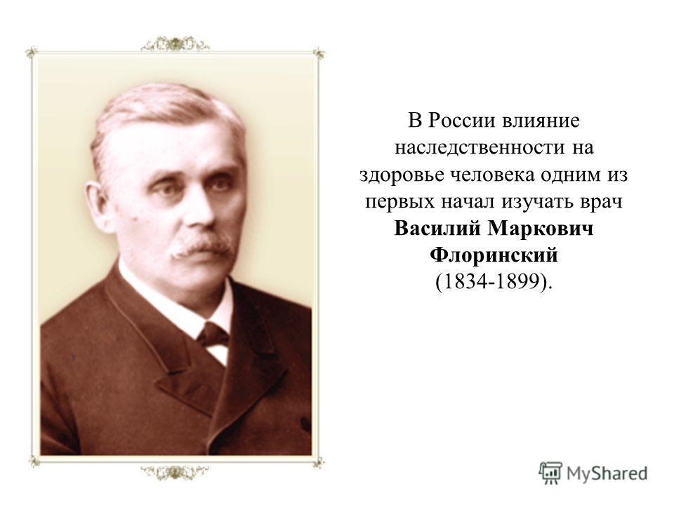 В России влияние наследственности на здоровье человека одним из первых начал изучать врач Василий Маркович Флоринский (1834-1899).