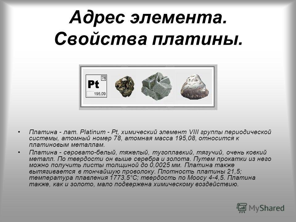 Адрес элемента. Свойства платины. Платина - лат. Platinum - Pt, химический элемент VIII группы периодической системы, атомный номер 78, атомная масса 195,08, относится к платиновым металлам. Платина - серовато-белый, тяжелый, тугоплавкий, тягучий, оч