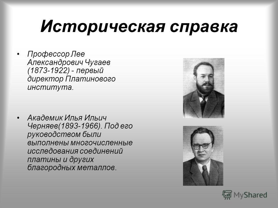 Историческая справка Профессор Лее Александрович Чугаев (1873-1922) - первый директор Платинового института. Академик Илья Ильич Черняев(1893-1966). Под его руководством были выполнены многочисленные исследования соединений платины и других благородн