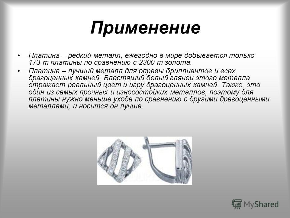 Применение Платина – редкий металл, ежегодно в мире добывается только 173 т платины по сравнению с 2300 т золота. Платина – лучший металл для оправы бриллиантов и всех драгоценных камней. Блестящий белый глянец этого металла отражает реальный цвет и