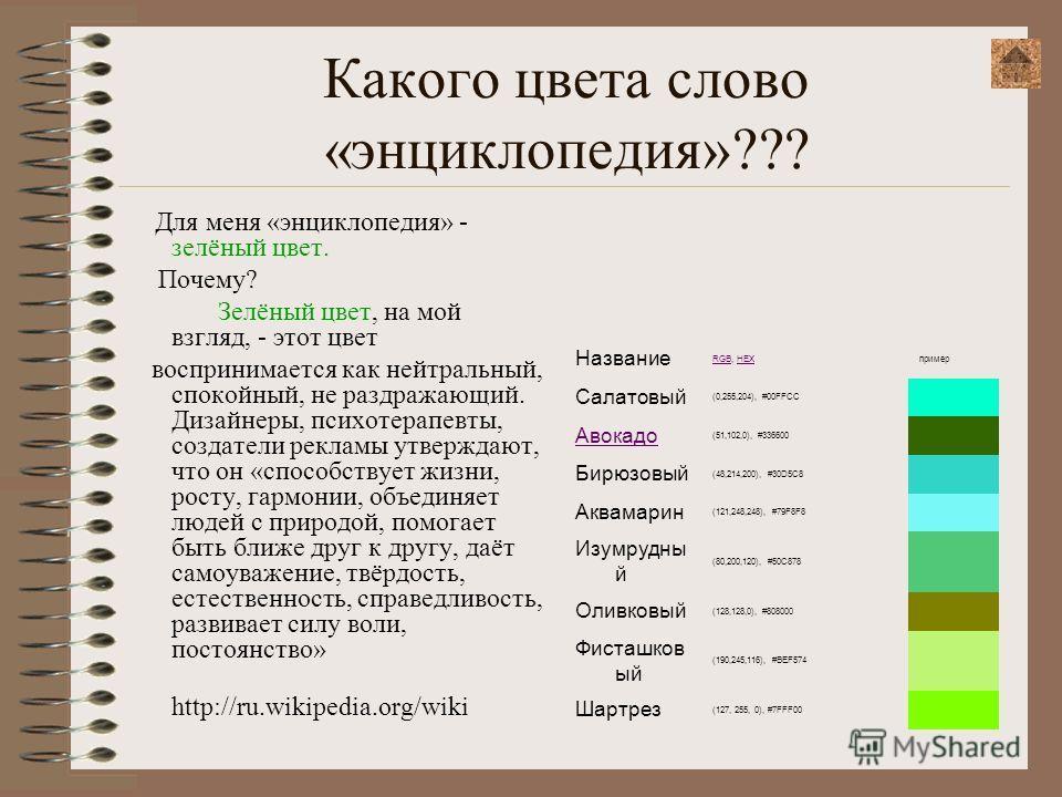 Какого цвета слово «энциклопедия»??? Для меня «энциклопедия» - зелёный цвет. Почему? Зелёный цвет, на мой взгляд, - этот цвет воспринимается как нейтральный, спокойный, не раздражающий. Дизайнеры, психотерапевты, создатели рекламы утверждают, что он