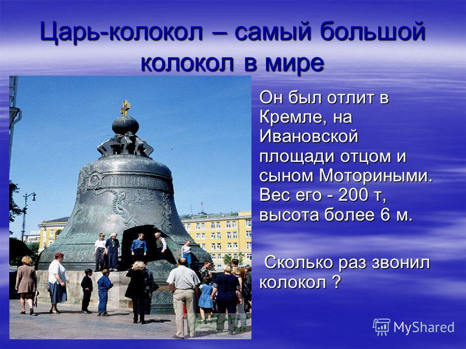 Царь-колокол – самый большой колокол в мире Он был отлит в Кремле, на Ивановской площади отцом и сыном Моториными. Вес его - 200 т, высота более 6 м. Он был отлит в Кремле, на Ивановской площади отцом и сыном Моториными. Вес его - 200 т, высота более