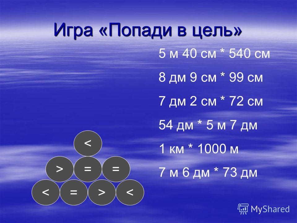 Игра «Попади в цель» < ==> =< 5 м 40 см * 540 см 8 дм 9 см * 99 см 7 дм 2 см * 72 см 54 дм * 5 м 7 дм 1 км * 1000 м 7 м 6 дм * 73 дм
