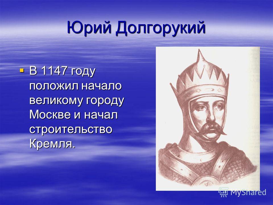 Юрий Долгорукий В 1147 году положил начало великому городу Москве и начал строительство Кремля. В 1147 году положил начало великому городу Москве и начал строительство Кремля.