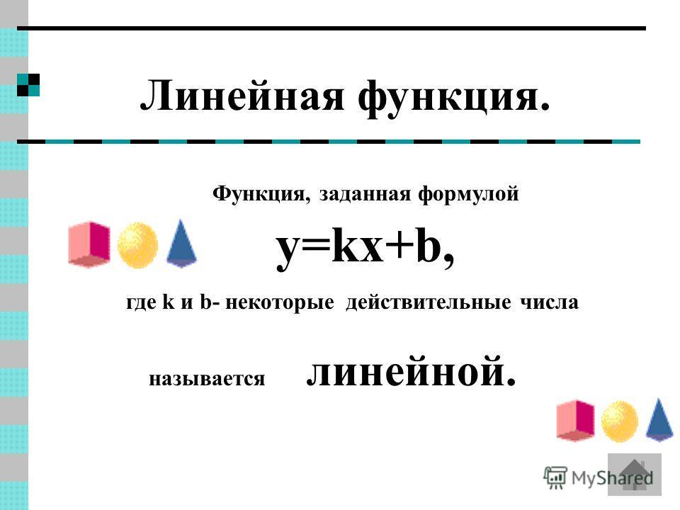 Линейная функция. Функция, заданная формулой y=kx+b, где k и b- некоторые действительные числа называется линейной.
