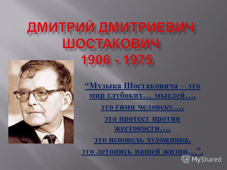 Музыка Шостаковича – это мир глубоких … мыслей …, это гимн человеку …, это протест против жестокости …, это исповедь художника, это летопись нашей жизни ….