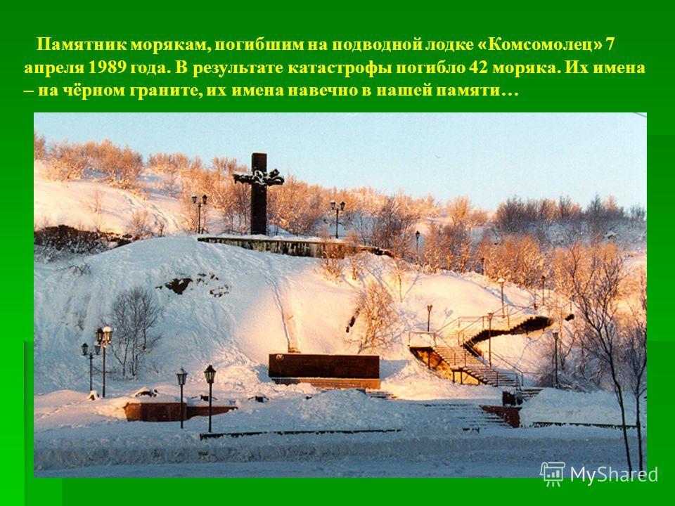 Памятник морякам, погибшим на подводной лодке « Комсомолец » 7 апреля 1989 года. В результате катастрофы погибло 42 моряка. Их имена – на чёрном граните, их имена навечно в нашей памяти…