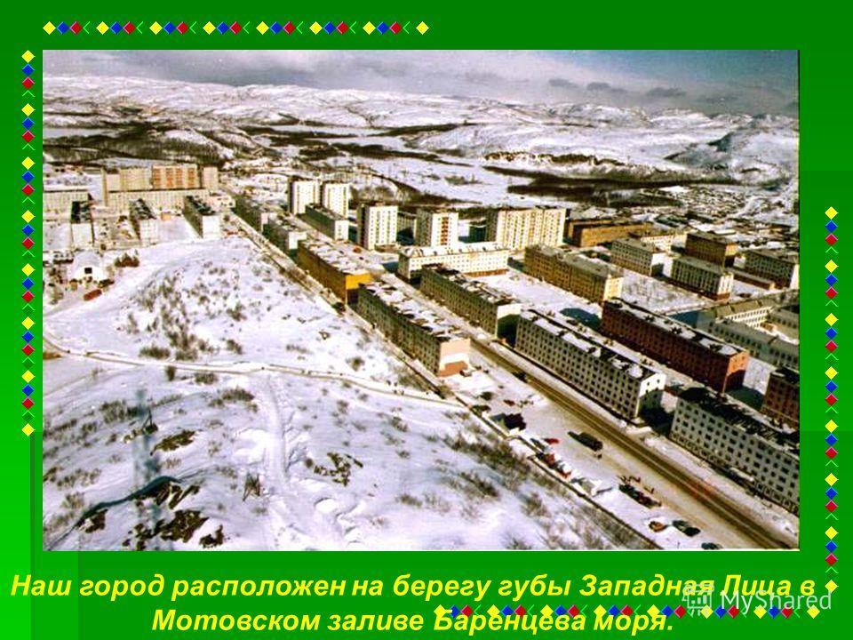 Наш город расположен на берегу губы Западная Лица в Мотовском заливе Баренцева моря.