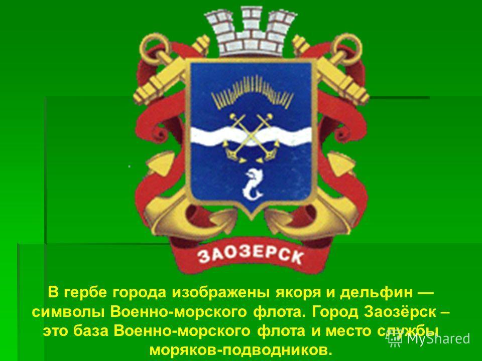 В гербе города изображены якоря и дельфин символы Военно-морского флота. Город Заозёрск – это база Военно-морского флота и место службы моряков-подводников.