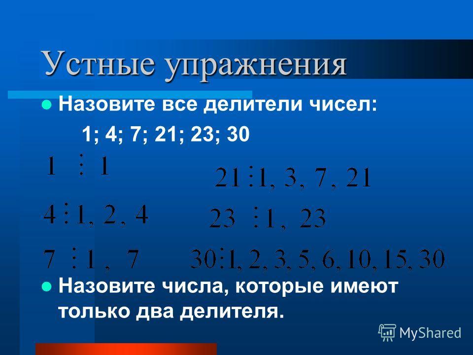 Устные упражнения Назовите все делители чисел: 1; 4; 7; 21; 23; 30 Назовите числа, которые имеют только два делителя.