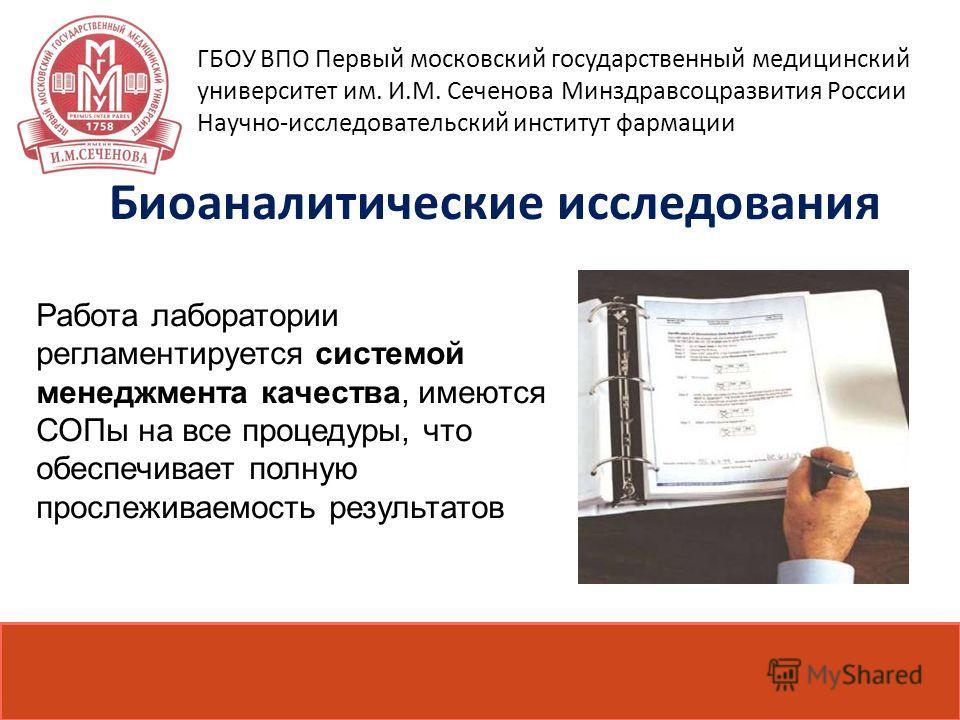 Биоаналитические исследования Работа лаборатории регламентируется системой менеджмента качества, имеются СОПы на все процедуры, что обеспечивает полную прослеживаемость результатов ГБОУ ВПО Первый московский государственный медицинский университет им