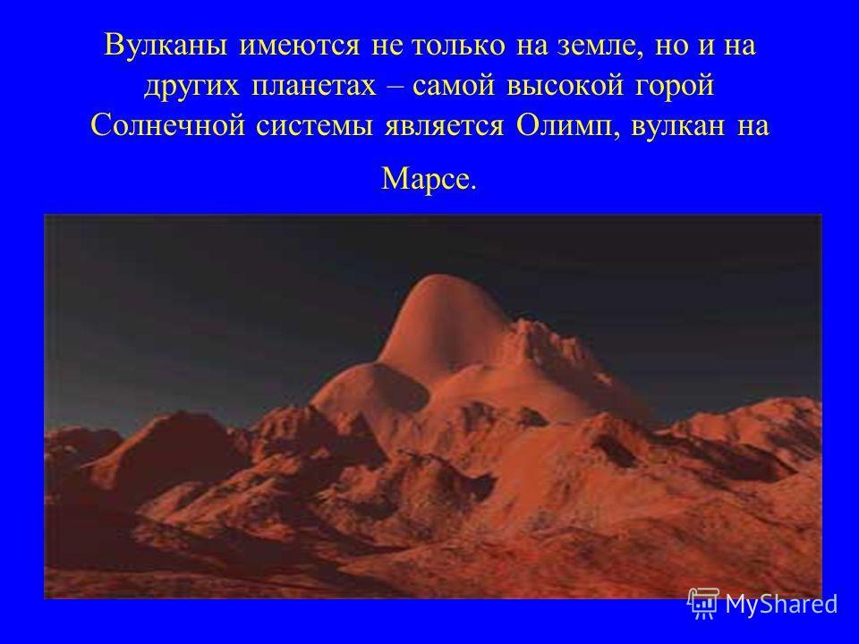 Вулканы имеются не только на земле, но и на других планетах – самой высокой горой Солнечной системы является Олимп, вулкан на Марсе.