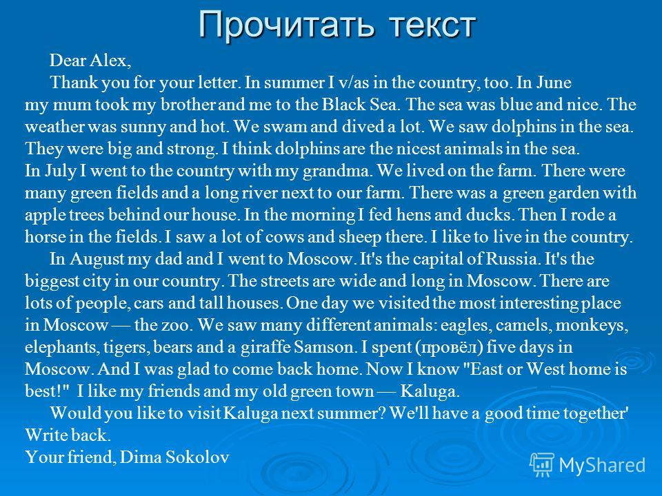 Прочитать текст Dear Alex, Thank you for your letter. In summer I v/as in the country, too. In June my mum took my brother and me to the Black Sea. The sea was blue and nice. The weather was sunny and hot. We swam and dived a lot. We saw dolphins in