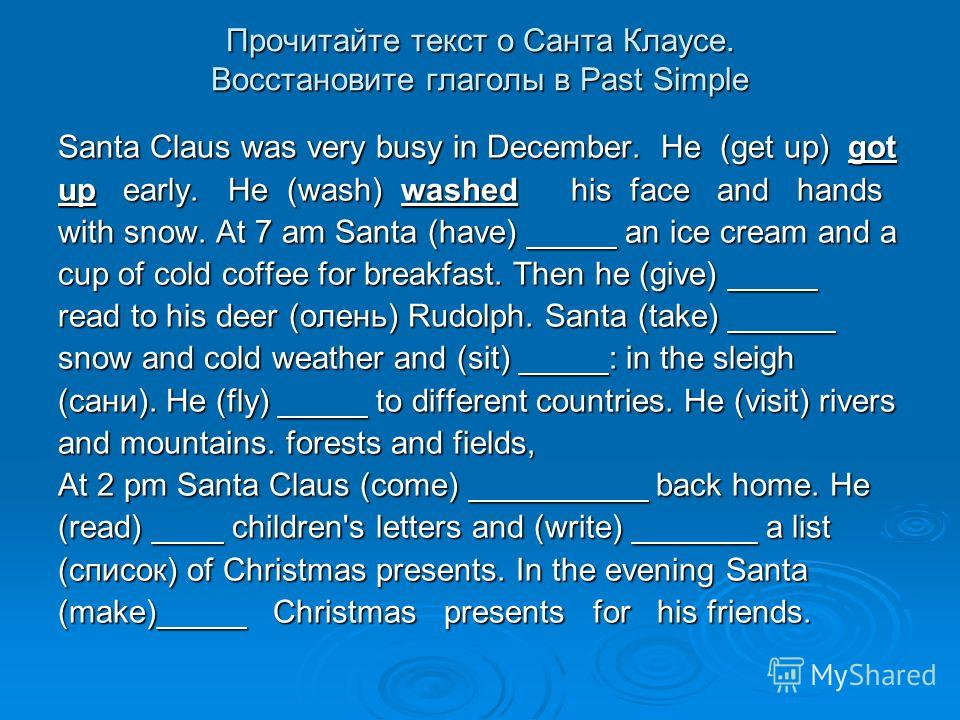 Прочитайте текст о Санта Клаусе. Восстановите глаголы в Past Simple Santa Claus was very busy in December. He (get up) got up early. He (wash) washed his face and hands with snow. At 7 am Santa (have) _____ an ice cream and a cup of cold coffee for b