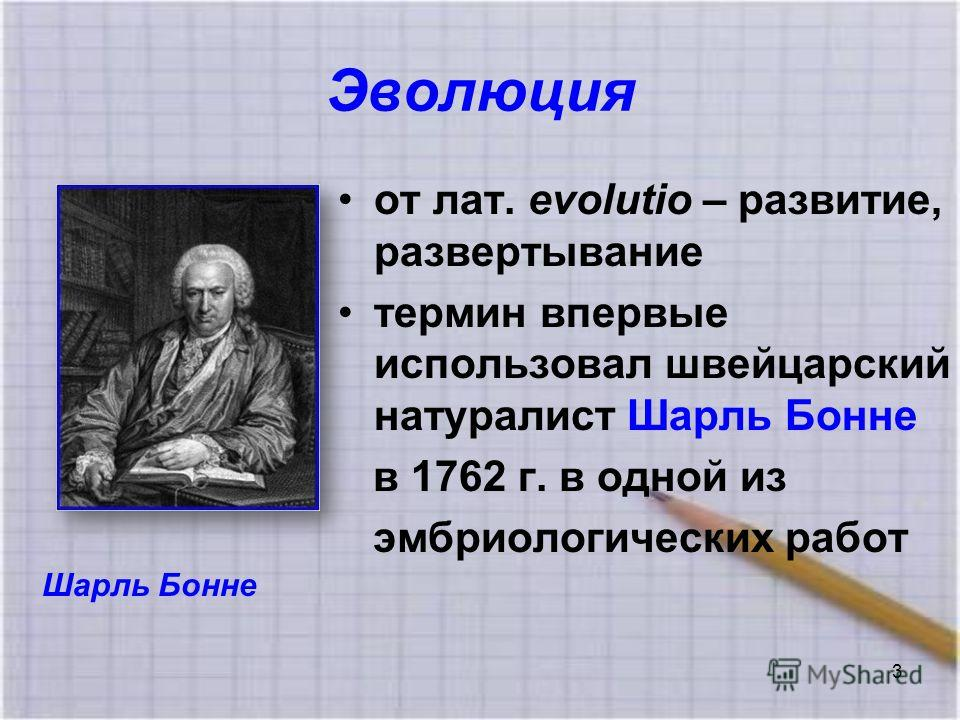 Эволюция от лат. evolutio – развитие, развертывание термин впервые использовал швейцарский натуралист Шарль Бонне в 1762 г. в одной из эмбриологических работ Шарль Бонне 3