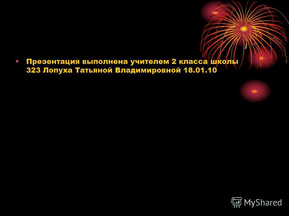 Презентация выполнена учителем 2 класса школы 323 Лопуха Татьяной Владимировной 18.01.10