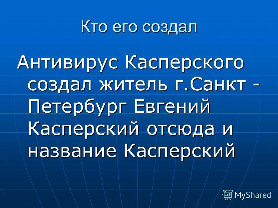 Кто его создал Антивирус Касперского создал житель г.Санкт - Петербург Евгений Касперский отсюда и название Касперский