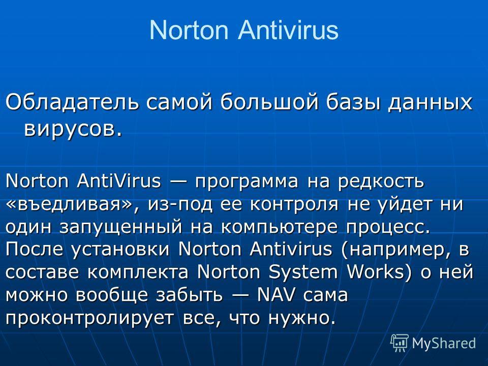 Norton Antivirus Обладатель самой большой базы данных вирусов. Norton AntiVirus программа на редкость «въедливая», из-под ее контроля не уйдет ни один запущенный на компьютере процесс. После установки Norton Antivirus (например, в составе комплекта N