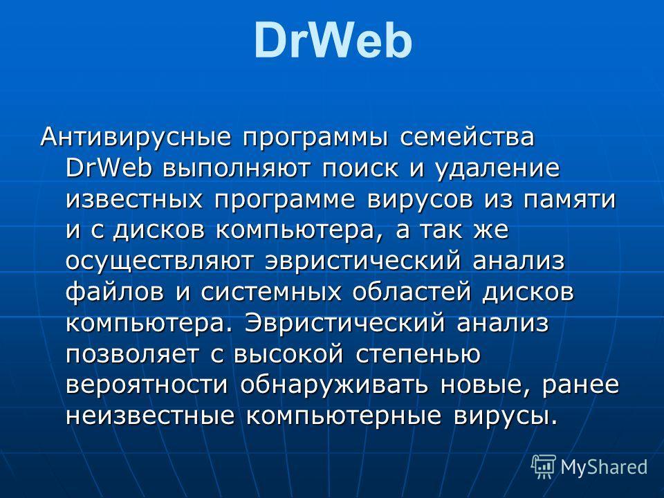 DrWeb Антивирусные программы семейства DrWeb выполняют поиск и удаление известных программе вирусов из памяти и с дисков компьютера, а так же осуществляют эвристический анализ файлов и системных областей дисков компьютера. Эвристический анализ позвол