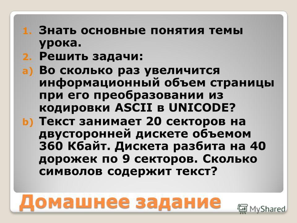 Домашнее задание 1. Знать основные понятия темы урока. 2. Решить задачи: a) Во сколько раз увеличится информационный объем страницы при его преобразовании из кодировки ASCII в UNICODE? b) Текст занимает 20 секторов на двусторонней дискете объемом 360