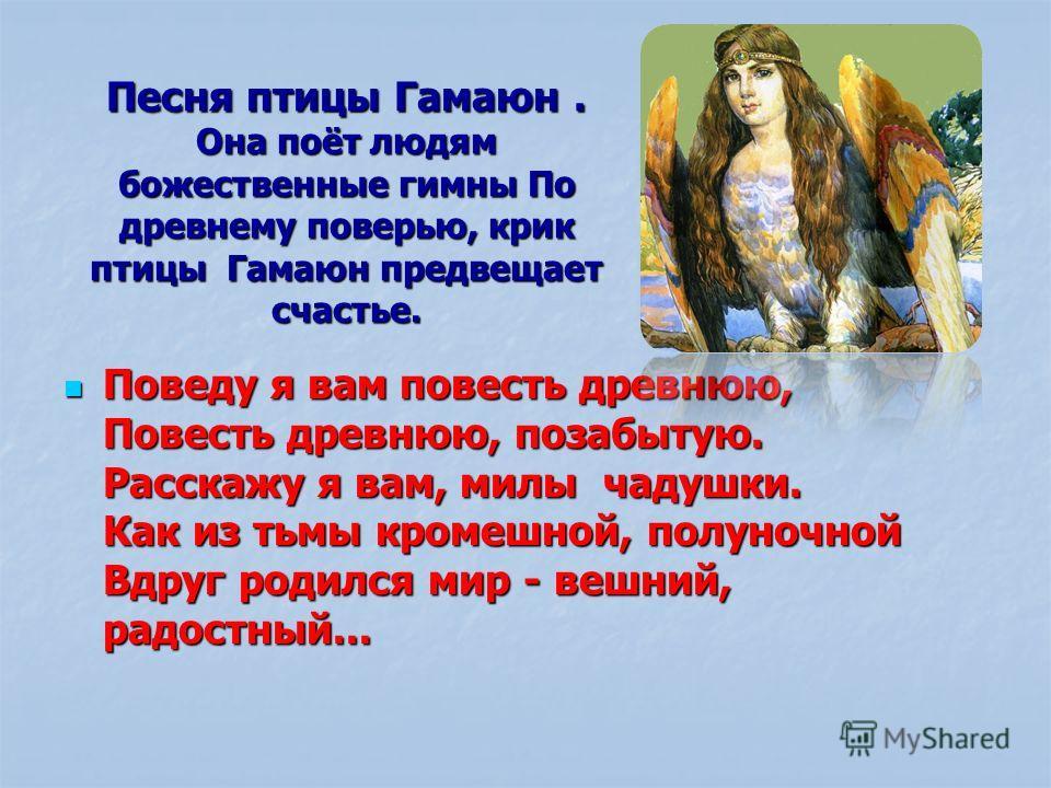Песня птицы Гамаюн. Она поёт людям божественные гимны По древнему поверью, крик птицы Гамаюн предвещает счастье. Поведу я вам повесть древнюю, Повесть древнюю, позабытую. Расскажу я вам, милы чадушки. Как из тьмы кромешной, полуночной Вдруг родился м