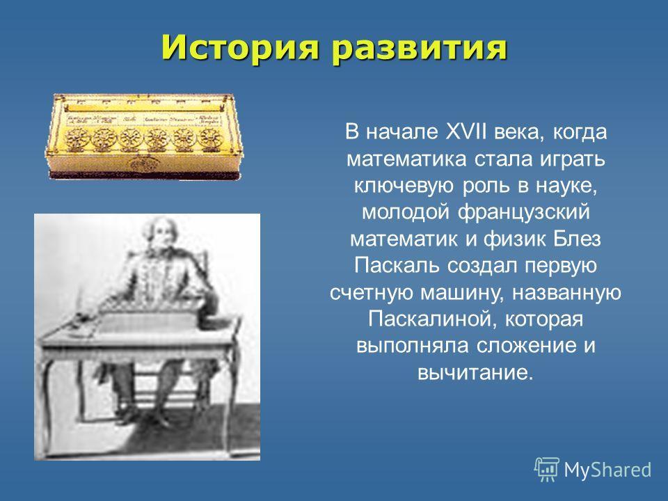 Историяразвития История развития В начале XVII века, когда математика стала играть ключевую роль в науке, молодой французский математик и физик Блез Паскаль создал первую счетную машину, названную Паскалиной, которая выполняла сложение и вычитание.