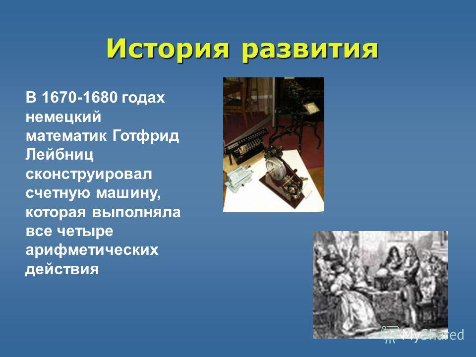 Историяразвития История развития В 1670-1680 годах немецкий математик Готфрид Лейбниц сконструировал счетную машину, которая выполняла все четыре арифметических действия