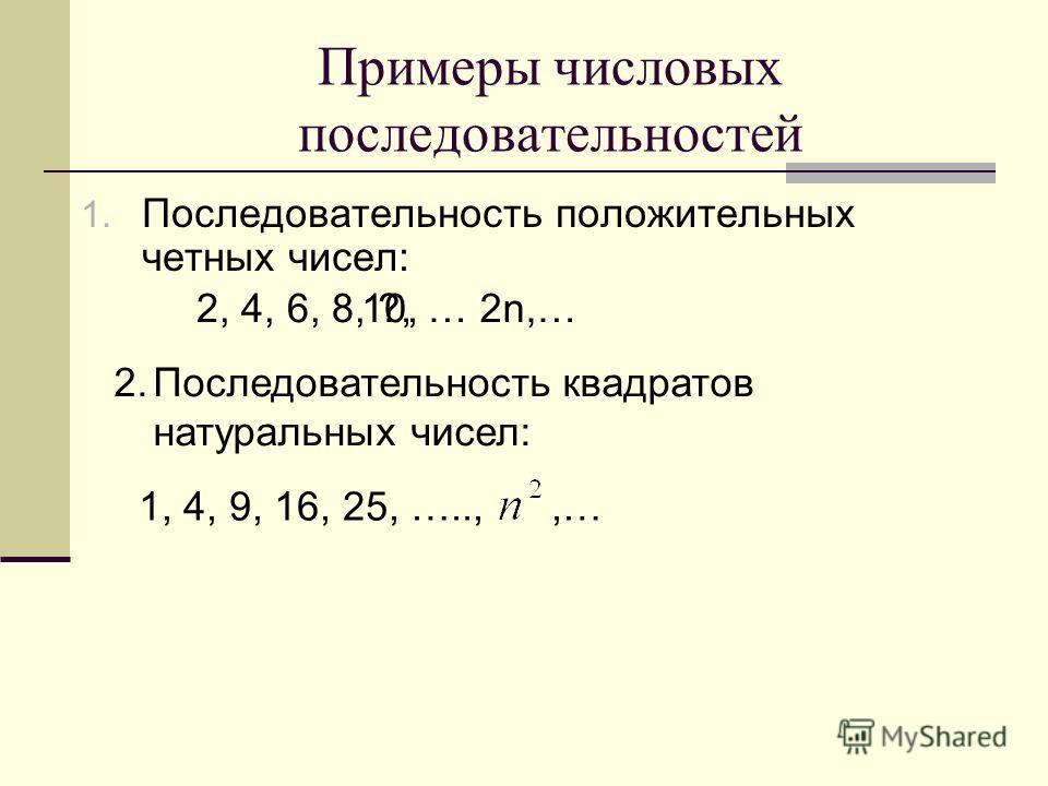 Примеры числовых последовательностей 1. Последовательность положительных четных чисел: 2, 4, 6, 8, ?, 10, … 2n,… 2.Последовательность квадратов натуральных чисел: 1, 4, 9, 16, 25, …..,,…