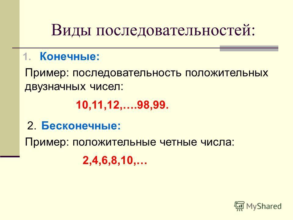 Виды последовательностей: 1. Конечные: Пример: последовательность положительных двузначных чисел: 10,11,12,….98,99. 2. Бесконечные: Пример: положительные четные числа: 2,4,6,8,10,…