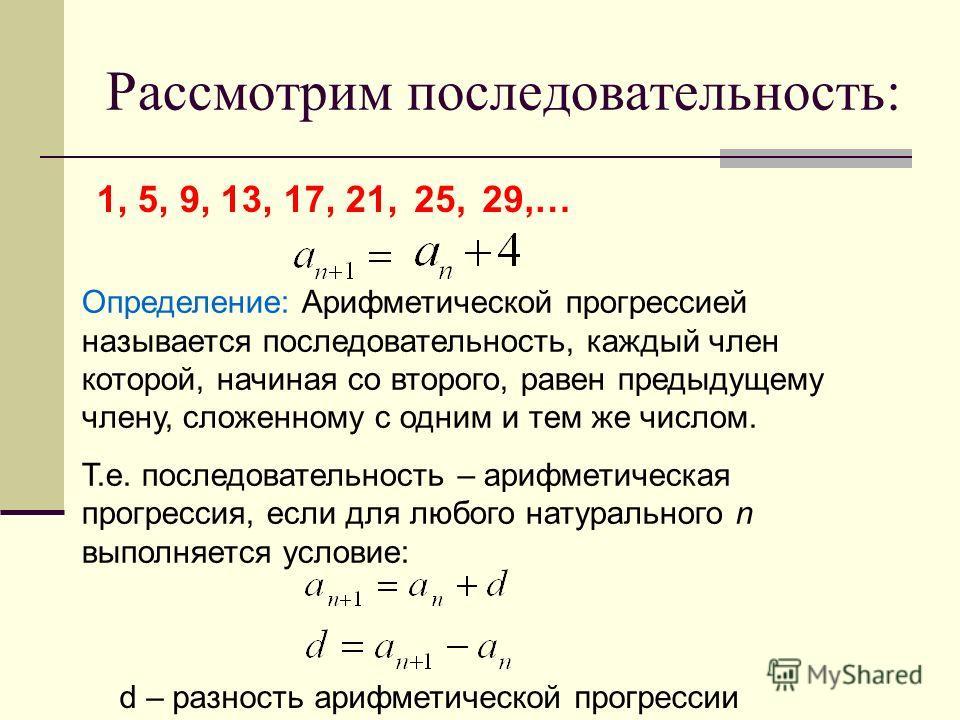 Рассмотрим последовательность: 1, 5, 9, 13, 17, 21, 25,29,… Определение: Арифметической прогрессией называется последовательность, каждый член которой, начиная со второго, равен предыдущему члену, сложенному с одним и тем же числом. Т.е. последовател