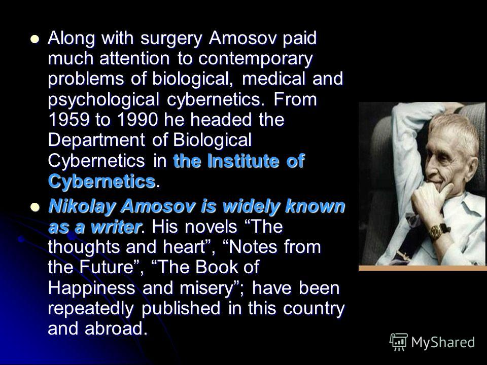Along with surgery Amosov paid much attention to contemporary problems of biological, medical and psychological cybernetics. From 1959 to 1990 he headed the Department of Biological Cybernetics in the Institute of Cybernetics. Along with surgery Amos