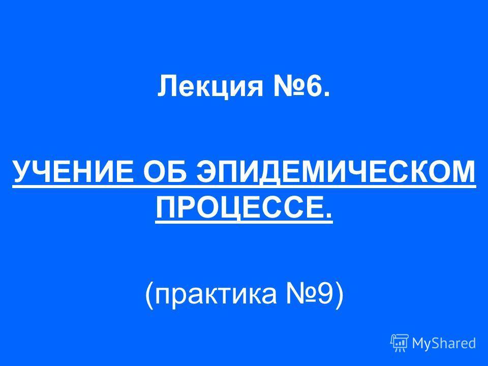Лекция 6. УЧЕНИЕ ОБ ЭПИДЕМИЧЕСКОМ ПРОЦЕССЕ. (практика 9)