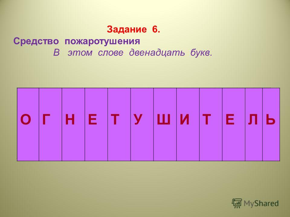 Задание 6. Средство пожаротушения В этом слове двенадцать букв. ОГНЕТУШИТЕЛЬ