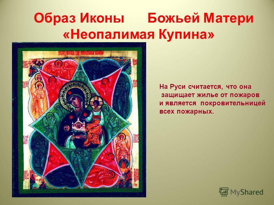 Образ Иконы Божьей Матери «Неопалимая Купина» На Руси считается, что она защищает жилье от пожаров и является покровительницей всех пожарных.