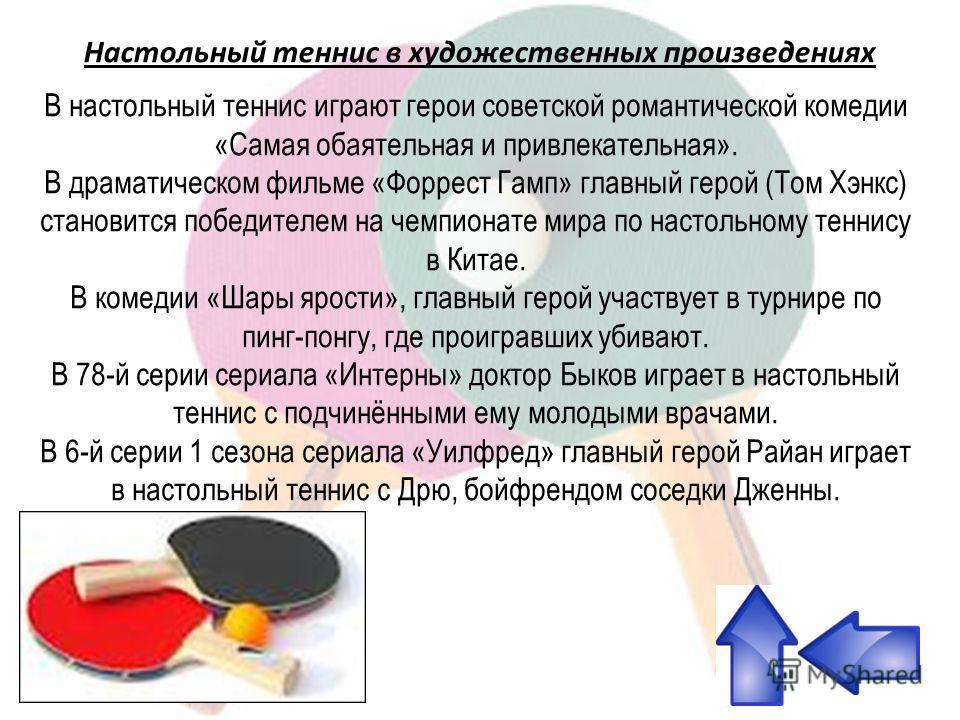 В настольный теннис играют герои советской романтической комедии «Самая обаятельная и привлекательная». В драматическом фильме «Форрест Гамп» главный герой (Том Хэнкс) становится победителем на чемпионате мира по настольному теннису в Китае. В комеди