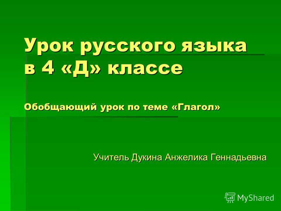 Учитель Дукина Анжелика Геннадьевна Урок русского языка в 4 «Д» классе Обобщающий урок по теме «Глагол»
