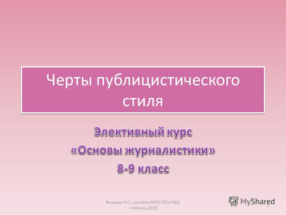 Черты публицистического стиля 1 Фищева Н.С., учитель МОУ ОСШ 3, г.Нягань 2010
