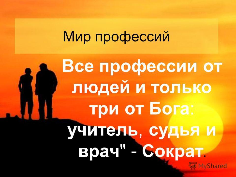 Мир профессий Все профессии от людей и только три от Бога: учитель, судья и врач - Сократ.