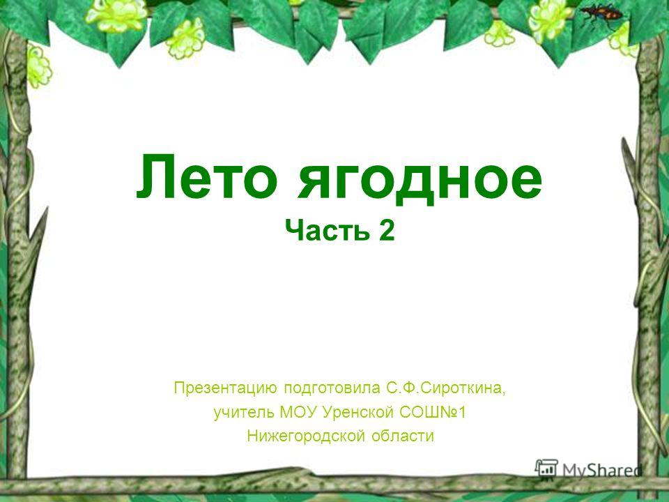 Лето ягодное Часть 2 Презентацию подготовила С.Ф.Сироткина, учитель МОУ Уренской СОШ1 Нижегородской области
