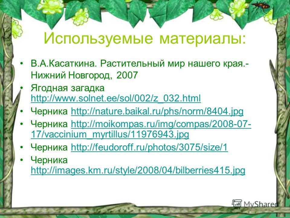 Используемые материалы: В.А.Касаткина. Растительный мир нашего края.- Нижний Новгород, 2007 Ягодная загадка http://www.solnet.ee/sol/002/z_032.html http://www.solnet.ee/sol/002/z_032.html Черника http://nature.baikal.ru/phs/norm/8404.jpghttp://nature