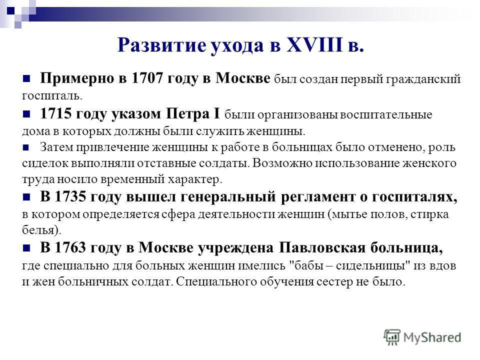 Развитие ухода в XVIII в. Примерно в 1707 году в Москве был создан первый гражданский госпиталь. 1715 году указом Петра I были организованы воспитательные дома в которых должны были служить женщины. Затем привлечение женщины к работе в больницах было