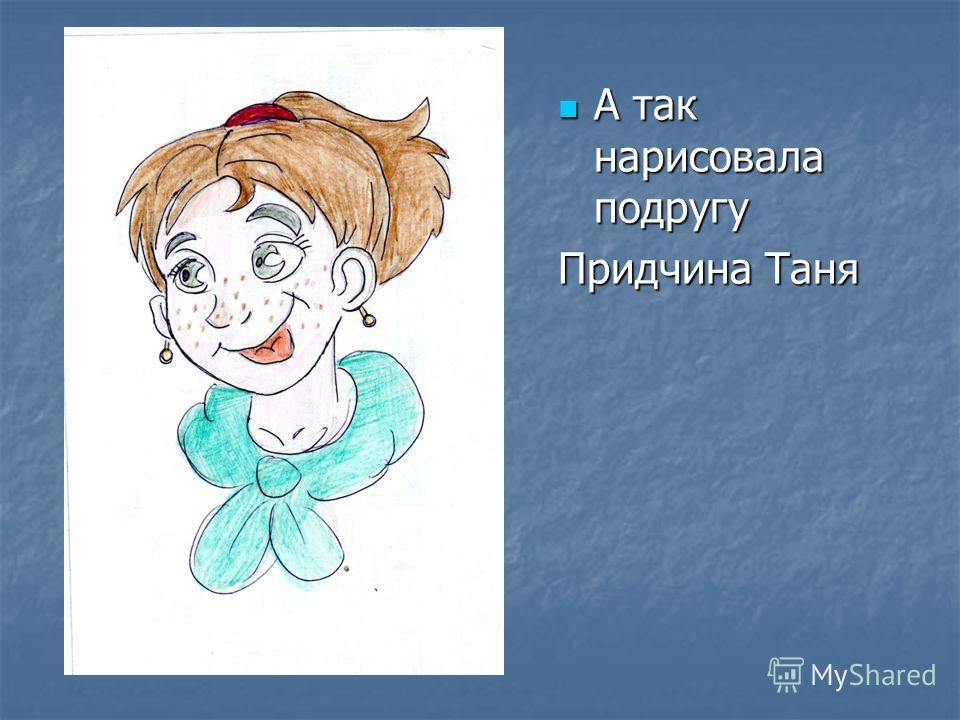 А так нарисовала подругу А так нарисовала подругу Придчина Таня