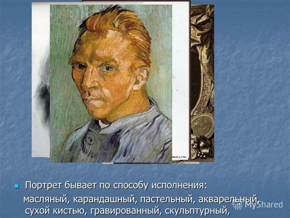 Портрет бывает по способу исполнения: Портрет бывает по способу исполнения: масляный, карандашный, пастельный, акварельный, сухой кистью, гравированный, скульптурный, масляный, карандашный, пастельный, акварельный, сухой кистью, гравированный, скульп