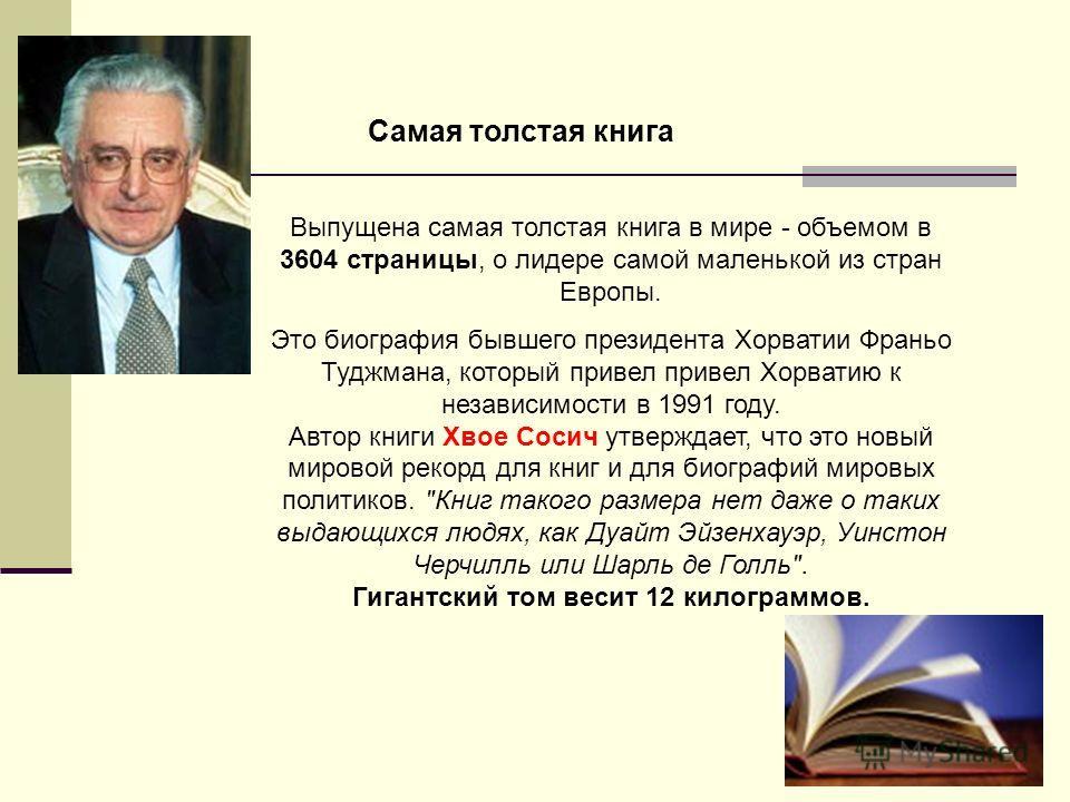 Самая толстая книга Выпущена самая толстая книга в мире - объемом в 3604 страницы, о лидере самой маленькой из стран Европы. Это биография бывшего президента Хорватии Франьо Туджмана, который привел привел Хорватию к независимости в 1991 году. Автор