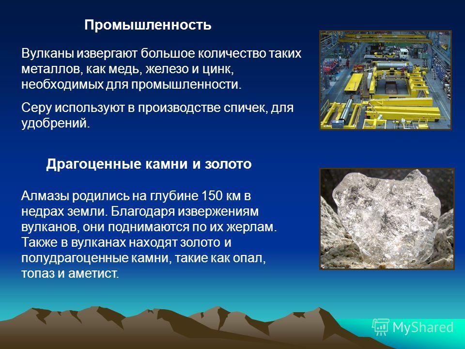 Вулканы извергают большое количество таких металлов, как медь, железо и цинк, необходимых для промышленности. Серу используют в производстве спичек, для удобрений. Промышленность Драгоценные камни и золото Алмазы родились на глубине 150 км в недрах з