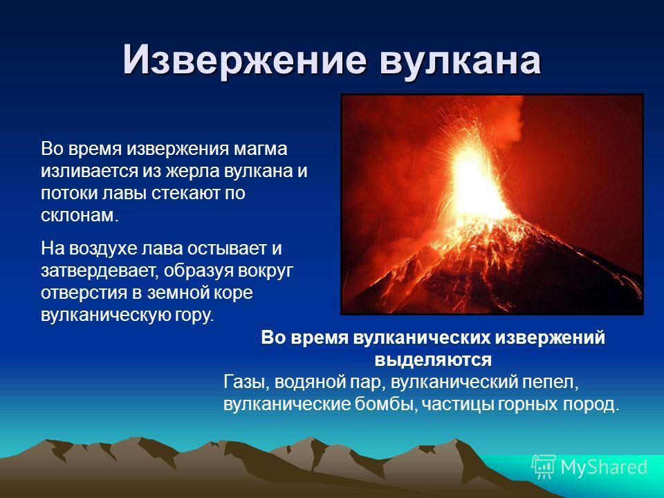 Извержение вулкана Во время извержения магма изливается из жерла вулкана и потоки лавы стекают по склонам. На воздухе лава остывает и затвердевает, образуя вокруг отверстия в земной коре вулканическую гору. Во время вулканических извержений выделяютс