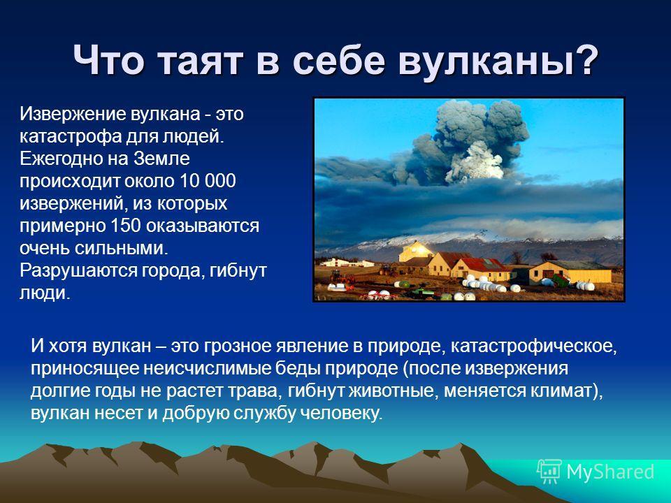 Что таят в себе вулканы? Извержение вулкана - это катастрофа для людей. Ежегодно на Земле происходит около 10 000 извержений, из которых примерно 150 оказываются очень сильными. Разрушаются города, гибнут люди. И хотя вулкан – это грозное явление в п
