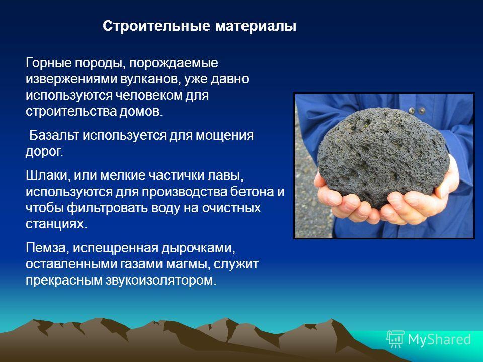 Строительные материалы Горные породы, порождаемые извержениями вулканов, уже давно используются человеком для строительства домов. Базальт используется для мощения дорог. Шлаки, или мелкие частички лавы, используются для производства бетона и чтобы ф