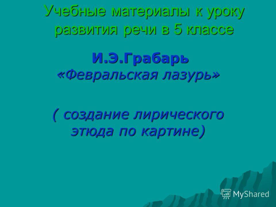 Учебные материалы к уроку развития речи в 5 классе И.Э.Грабарь «Февральская лазурь» И.Э.Грабарь «Февральская лазурь» ( создание лирического этюда по картине)